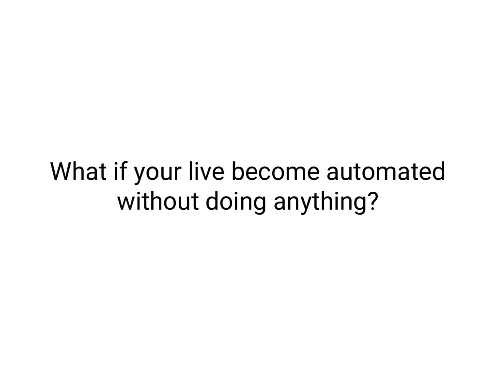 What if your live become automated without doin...