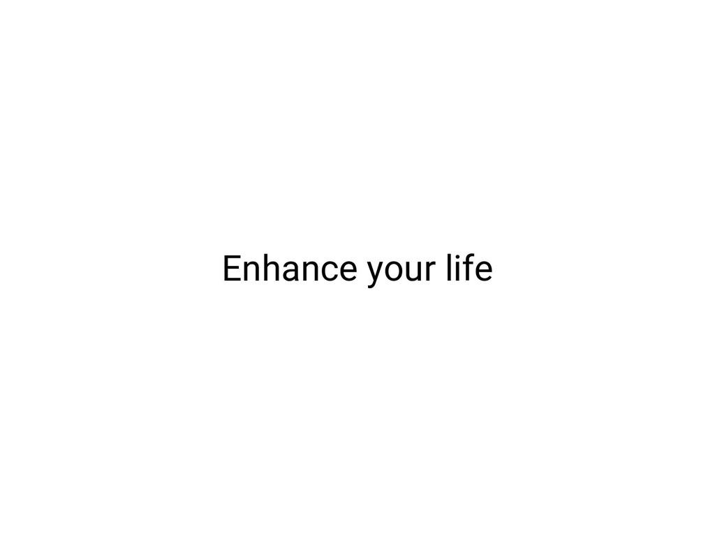 Enhance your life