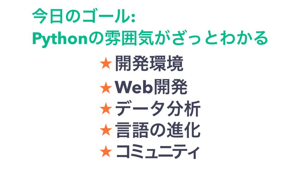 ࠓͷΰʔϧ:  Pythonͷงғؾ͕ͬ͟ͱΘ͔Δ ˒ ։ൃڥ ˒ Web։ൃ ˒ σʔ...