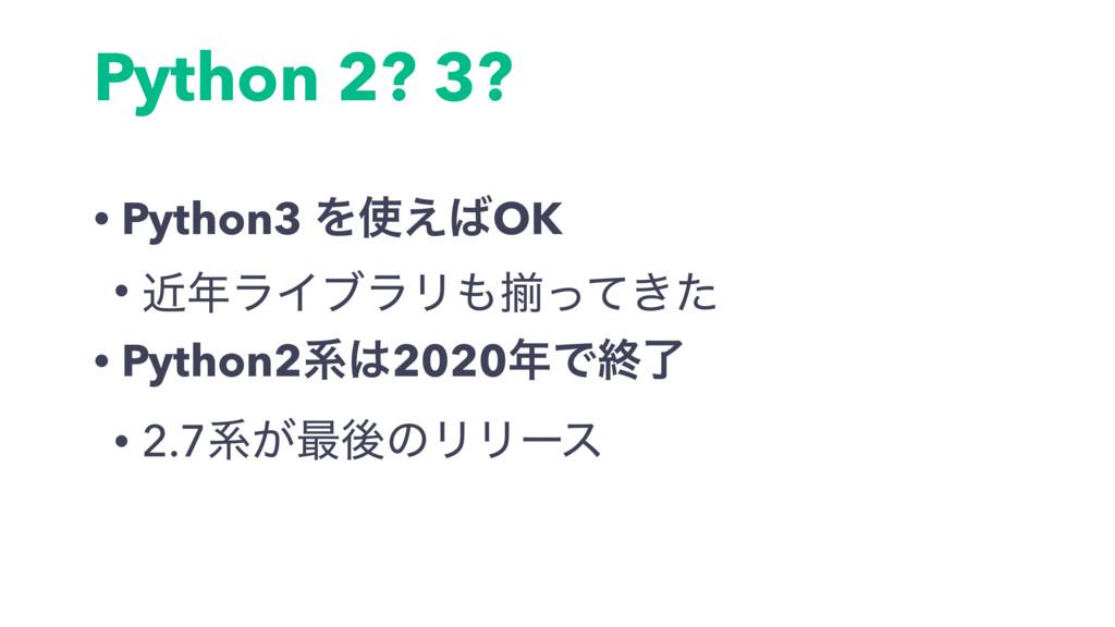 Python 2? 3? • Python3 Λ͑OK • ۙϥΠϒϥϦἧ͖ͬͯͨ •...