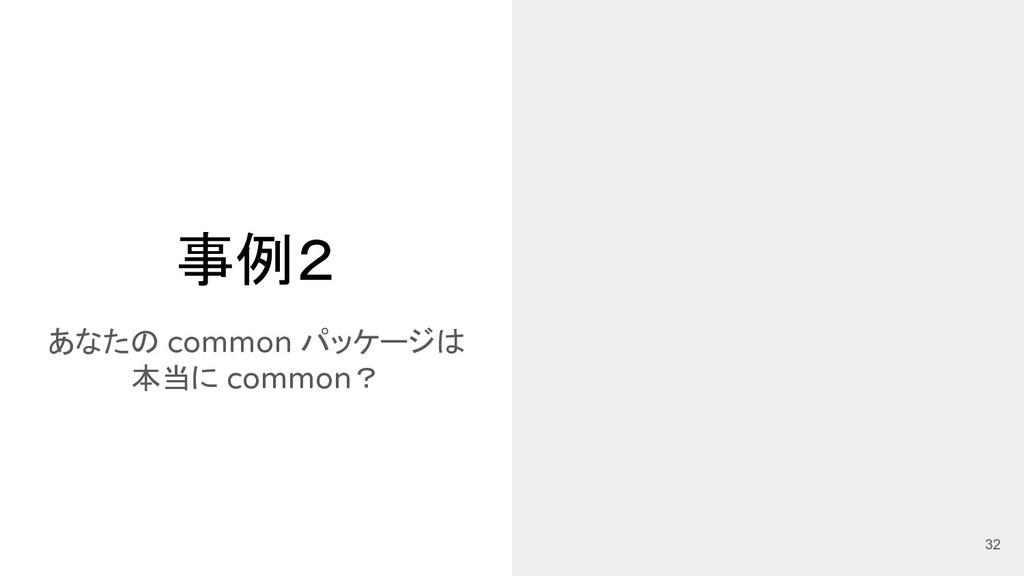 事例2 あなたの common パッケージは 本当に common? 32