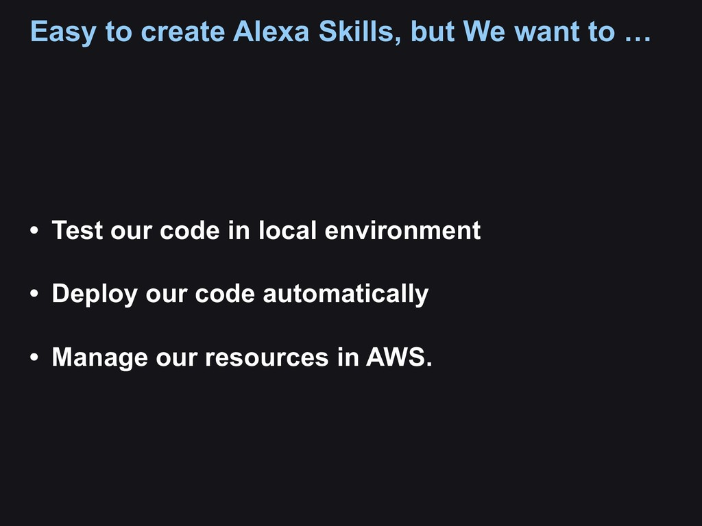 Easy to create Alexa Skills, but We want to … •...