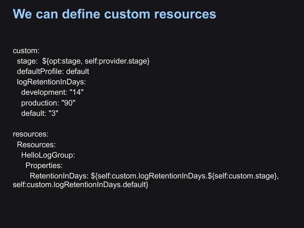 We can define custom resources custom: stage: $...