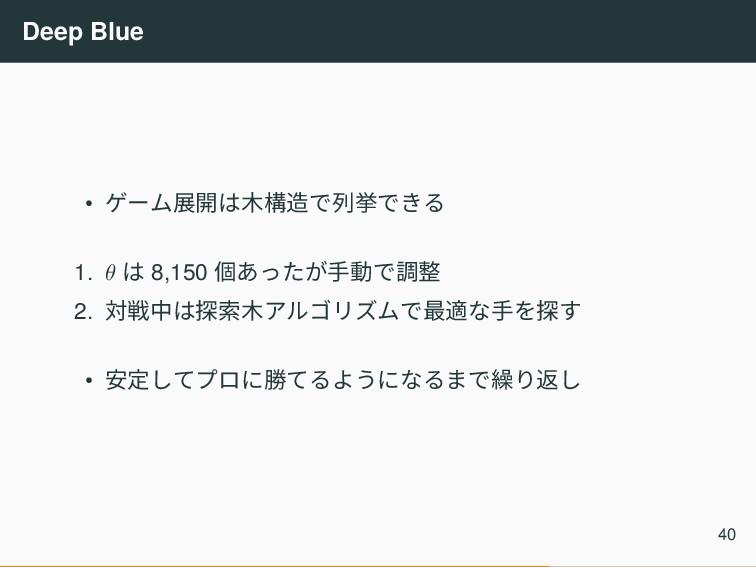 Deep Blue • ゲーム展開は木構造で列挙できる 1. θ は 8,150 個あったが手...