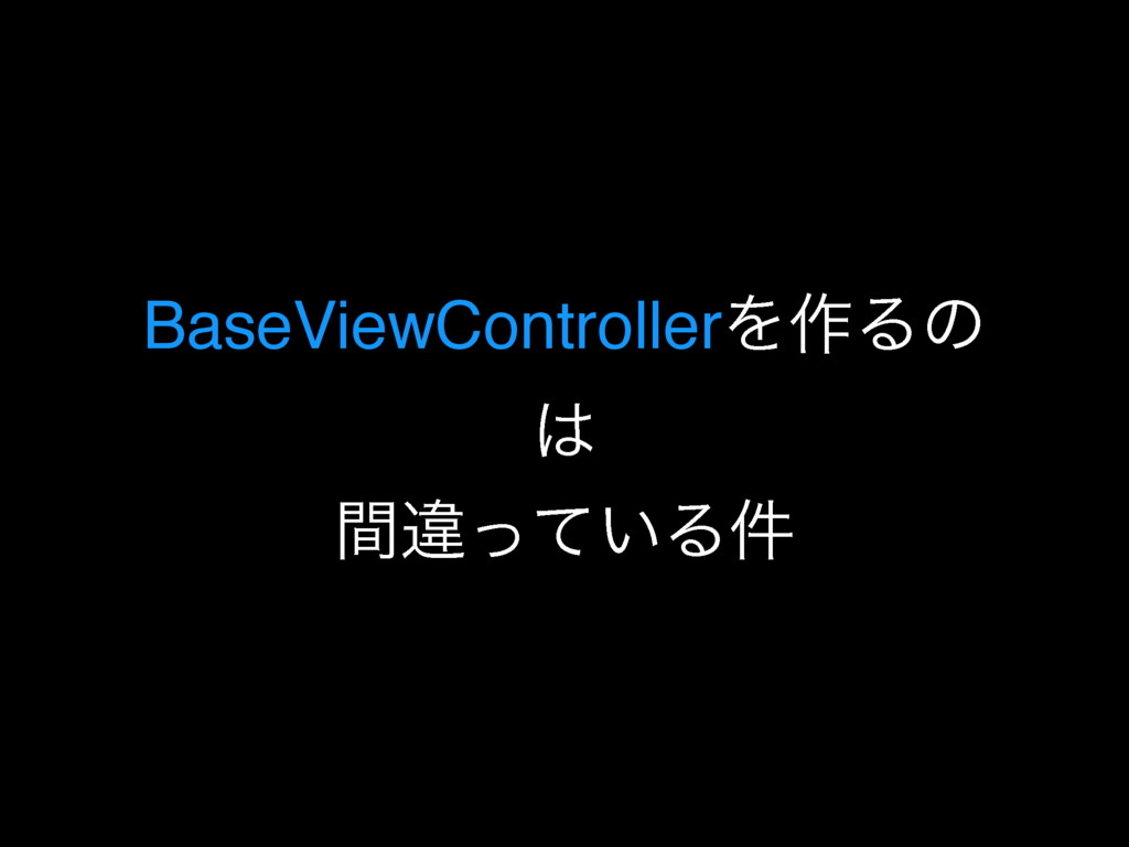 BaseViewControllerΛ࡞Δͷ ͸ ؒҧ͍ͬͯΔ݅