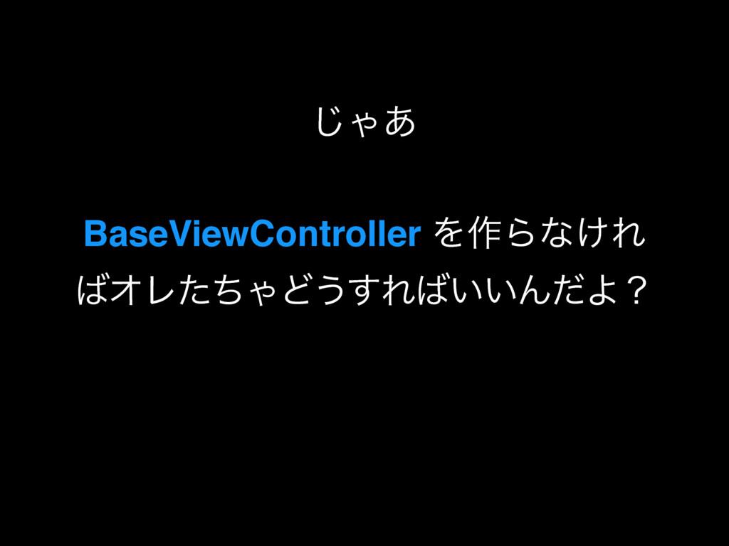 ͡Ό͋ BaseViewController Λ࡞Βͳ͚Ε ΦϨͨͪΌͲ͏͢Ε͍͍ΜͩΑʁ