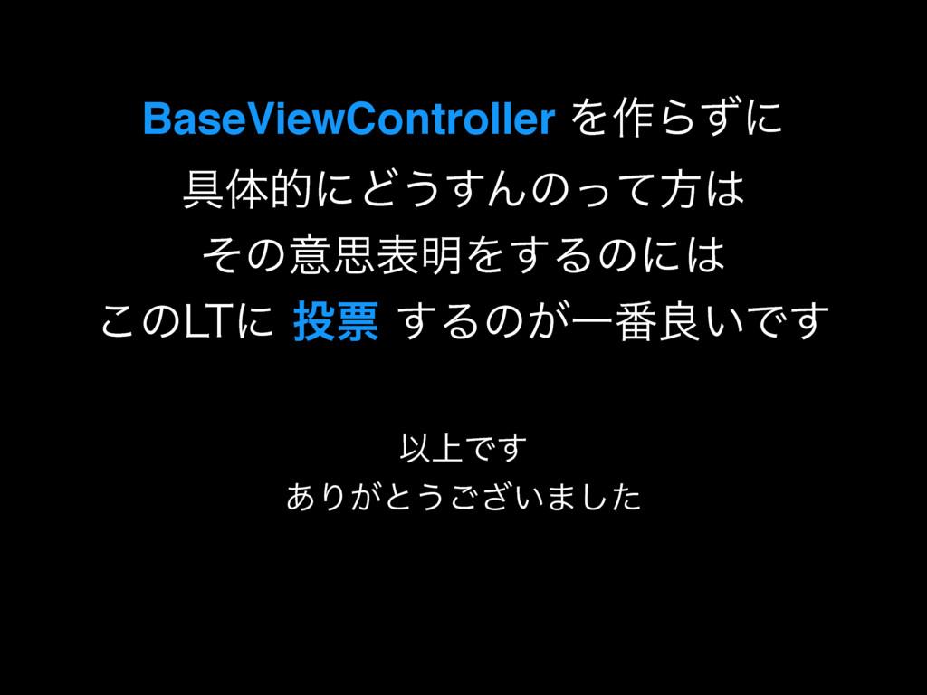 BaseViewController Λ࡞Βͣʹ ۩ମతʹͲ͏͢Μͷͬͯํ ͦͷҙࢥද໌...