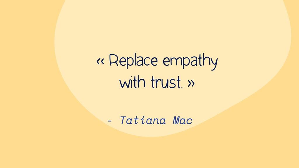 - Tatiana Mac « Replace empathy with trust. »