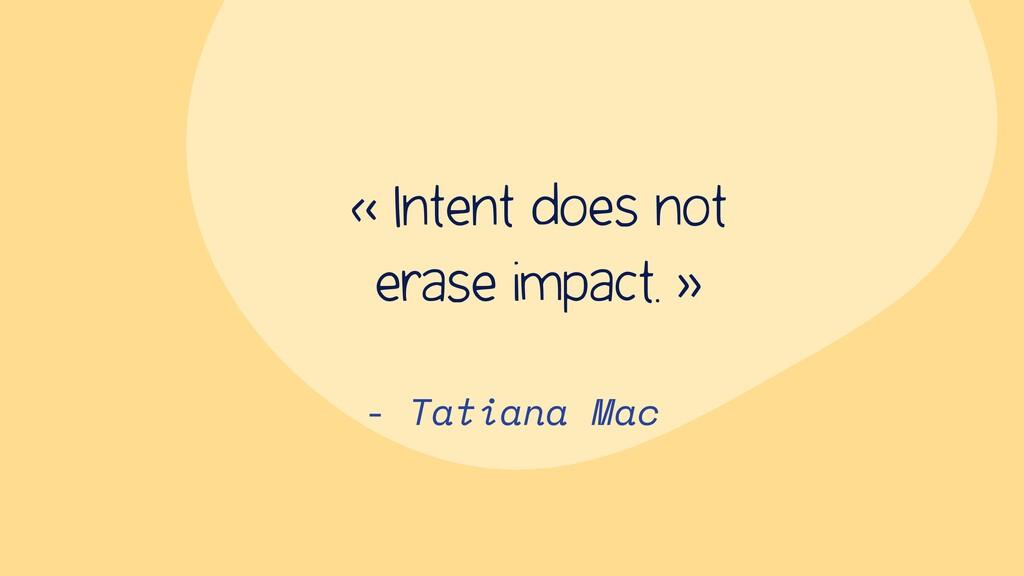 - Tatiana Mac « Intent does not erase impact. »