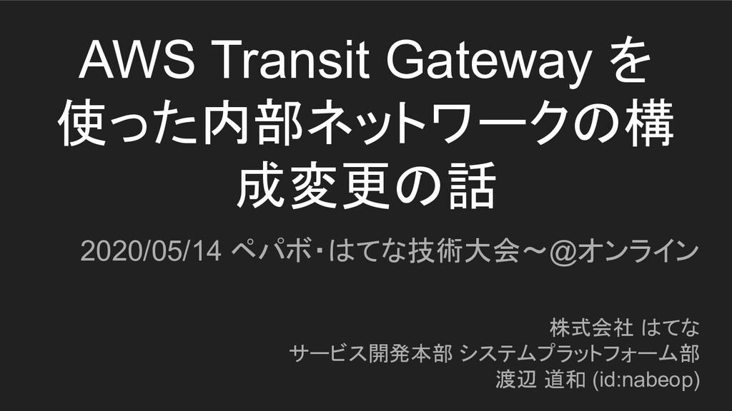 AWS Transit Gateway を 使った内部ネットワークの構 成変更の話 2020/...