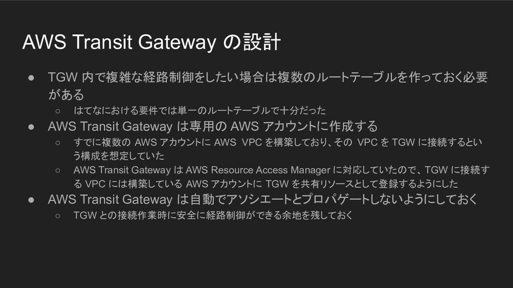 AWS Transit Gateway の設計 ● TGW 内で複雑な経路制御をしたい場合は複...