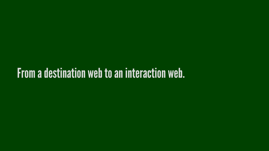 From a destination web to an interaction web.