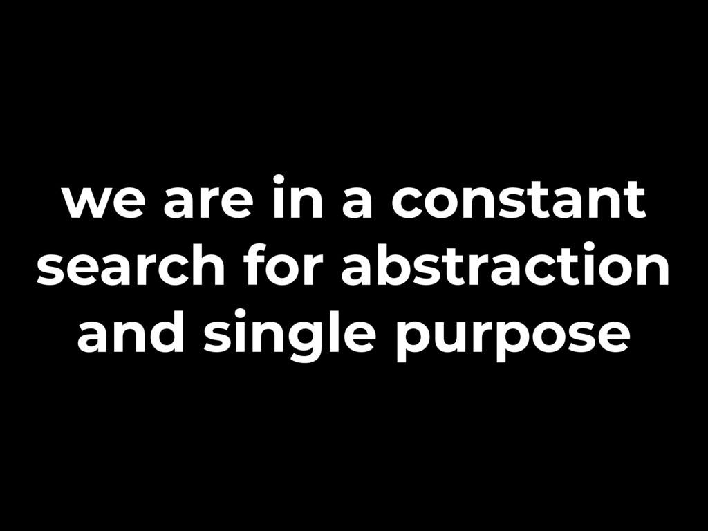 we are in a constant search for abstraction and...