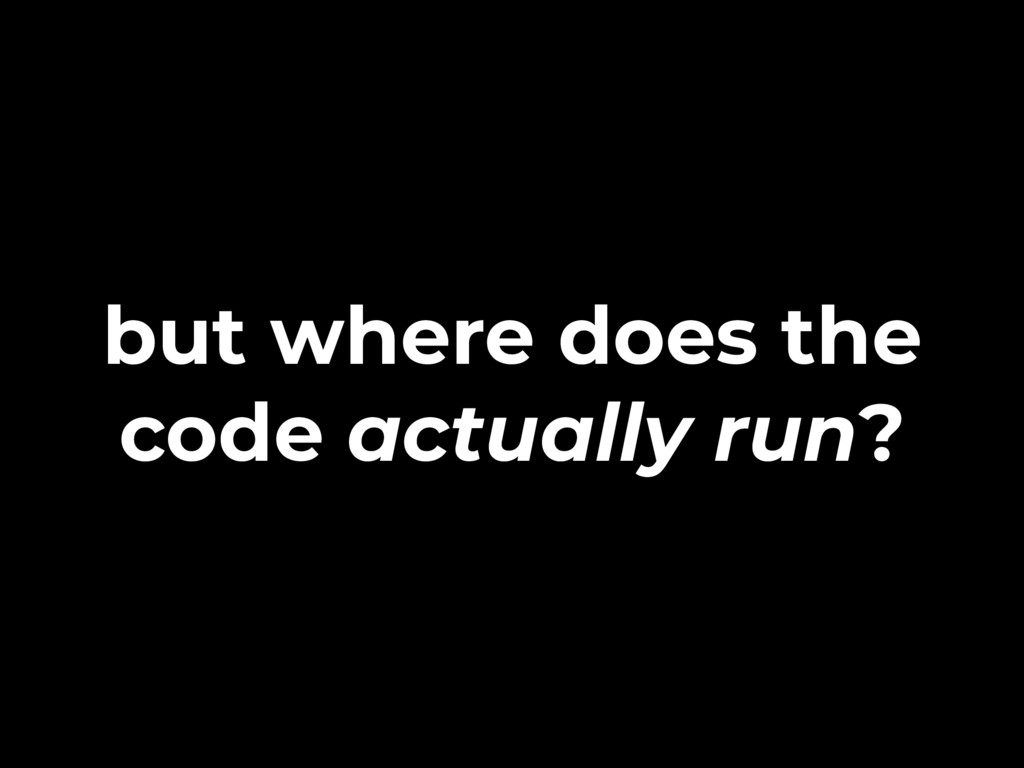 but where does the code actually run?