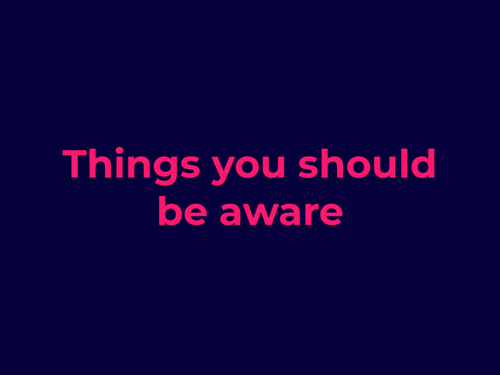 Things you should be aware