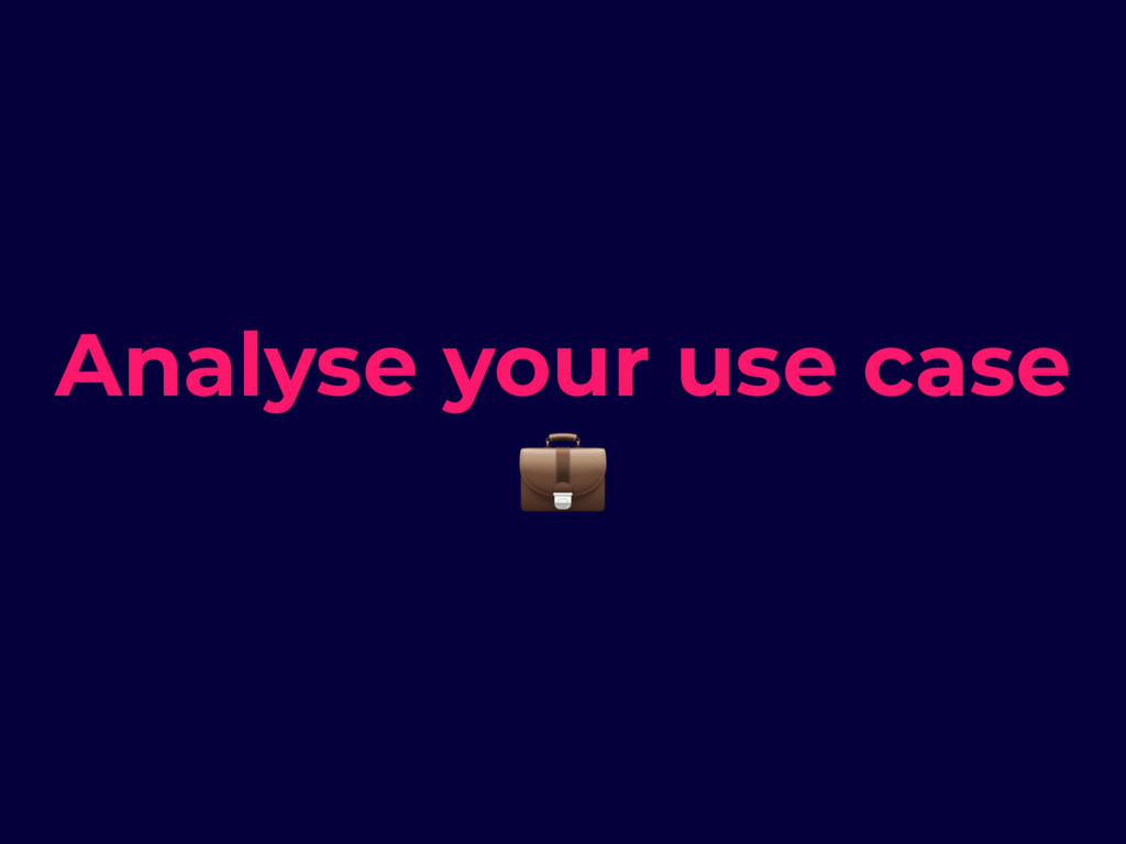 Analyse your use case