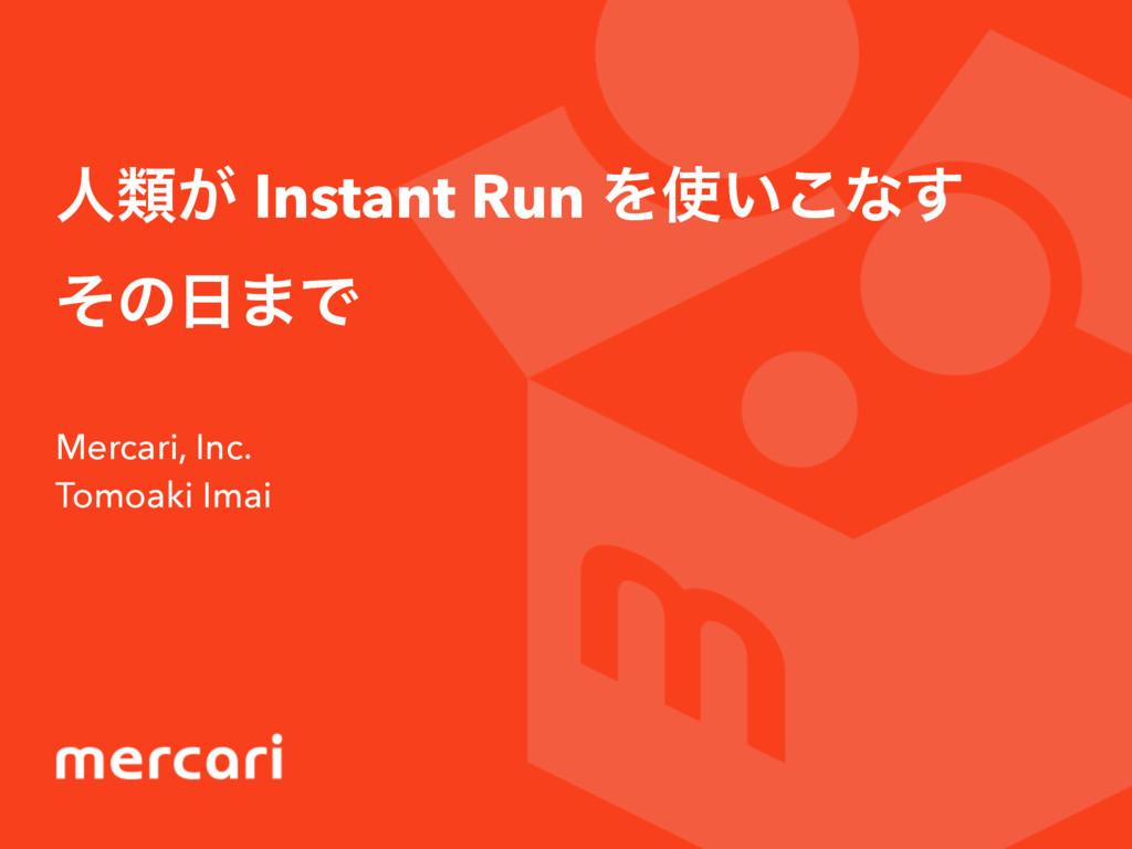 ਓྨ͕ Instant Run Λ͍͜ͳ͢ ͦͷ·Ͱ Mercari, Inc. Tomo...