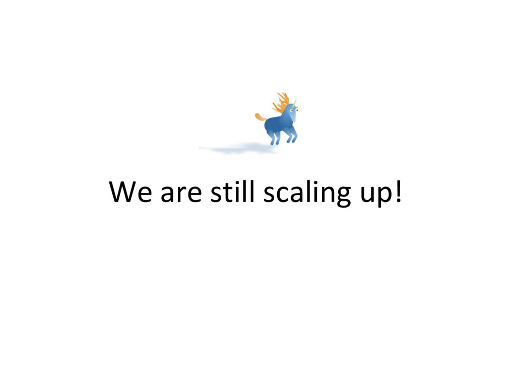 We are still scaling up!