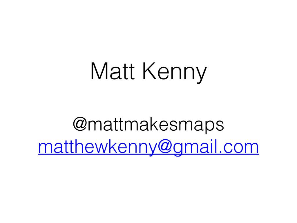 Matt Kenny ! @mattmakesmaps matthewkenny@gmail....