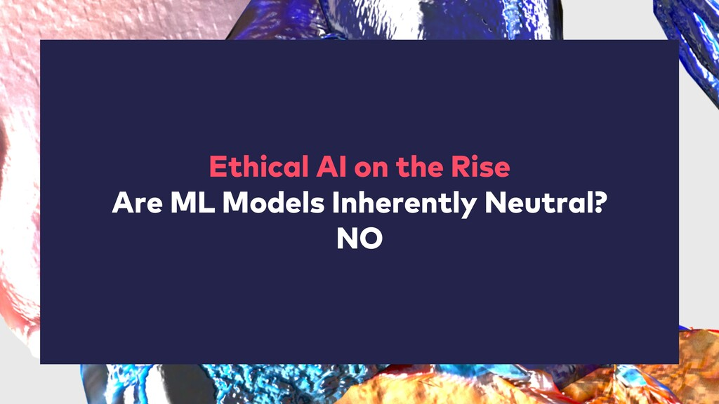Ethical AI on the Rise Are ML Models Inherently...