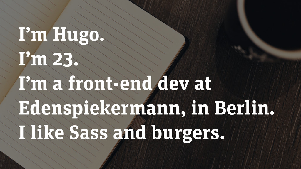 I'm Hugo. I'm 23. I'm a front-end dev at Edensp...
