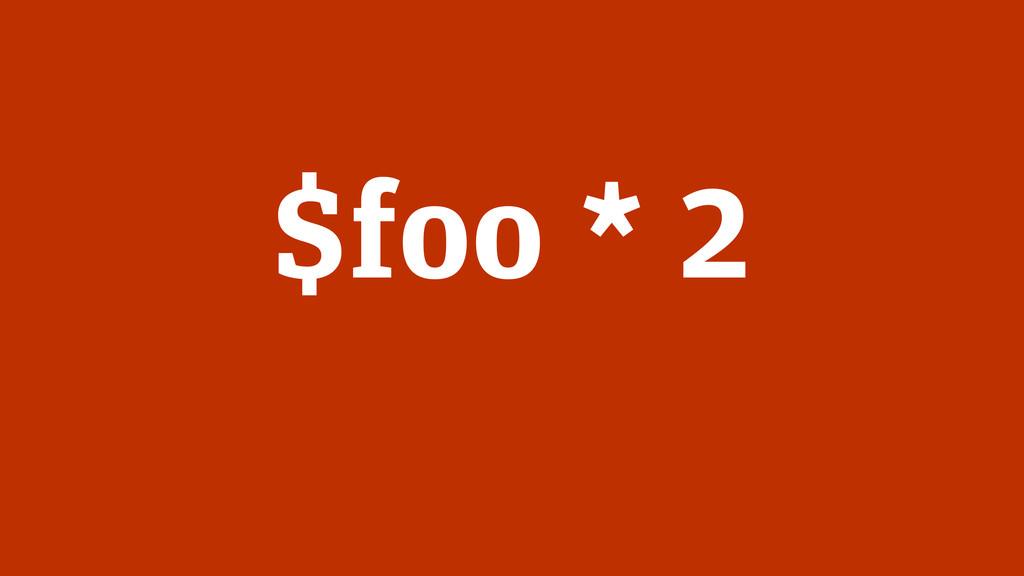 $foo * 2