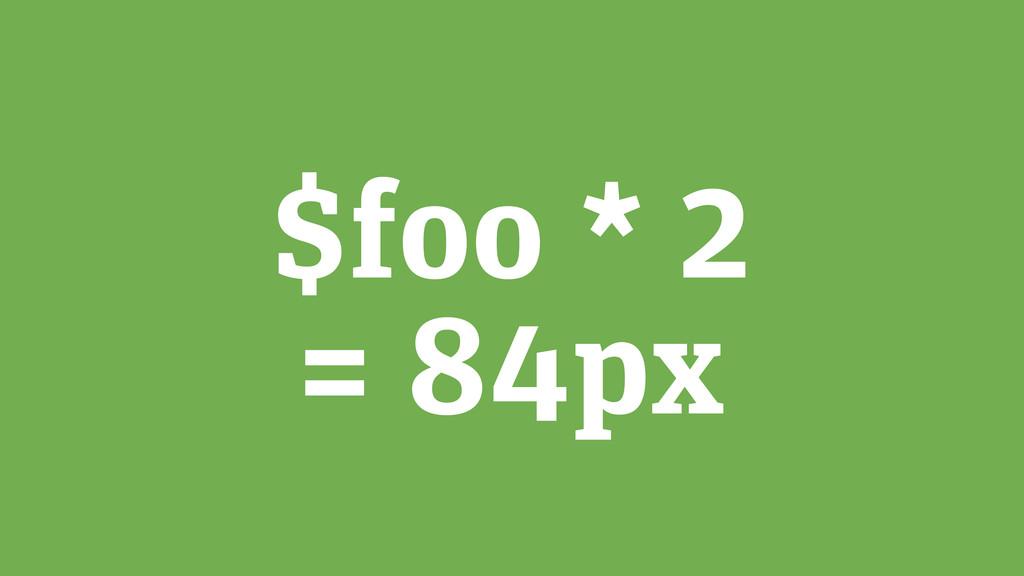 $foo * 2 = 84px