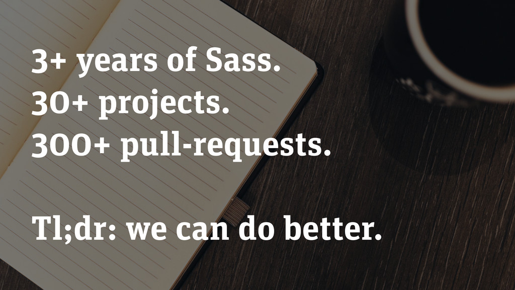 3+ years of Sass. 30+ projects. 300+ pull-reque...