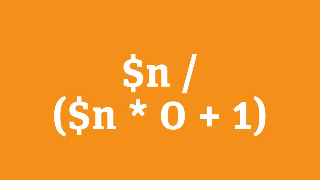 $n / ($n * 0 + 1)