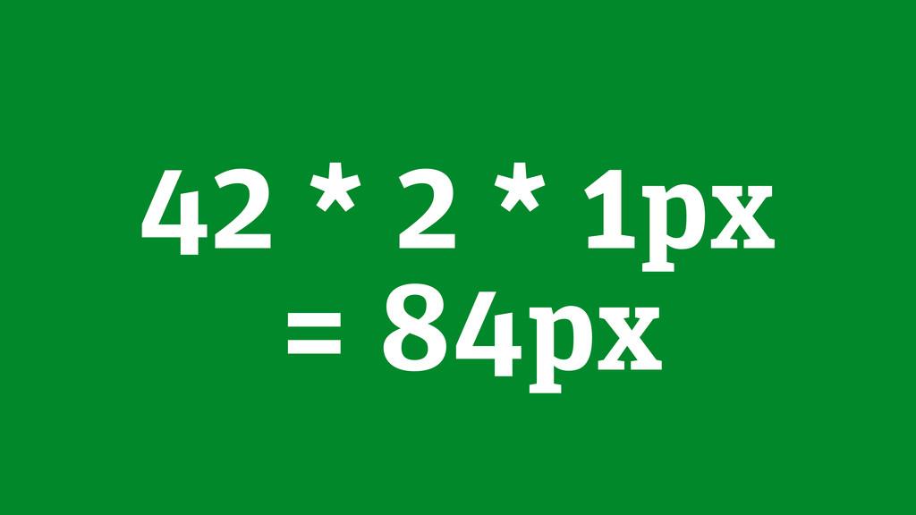 42 * 2 * 1px = 84px