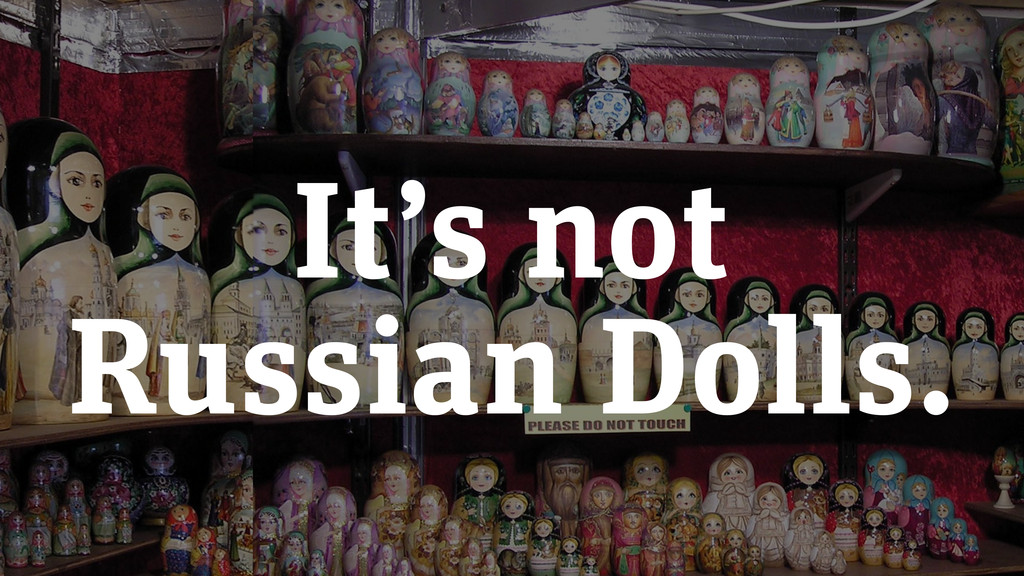 It's not Russian Dolls.