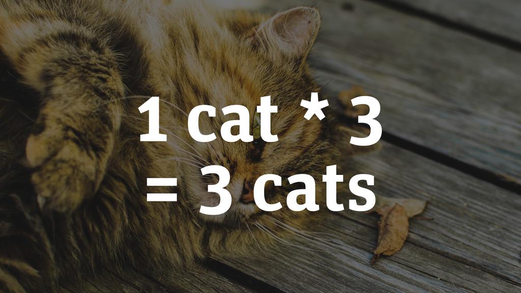 1 cat * 3 = 3 cats