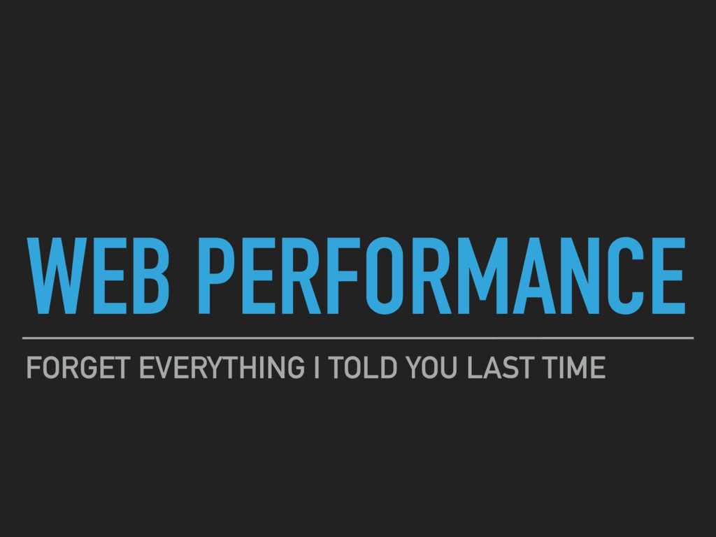 WEB PERFORMANCE FORGET EVERYTHING I TOLD YOU LA...