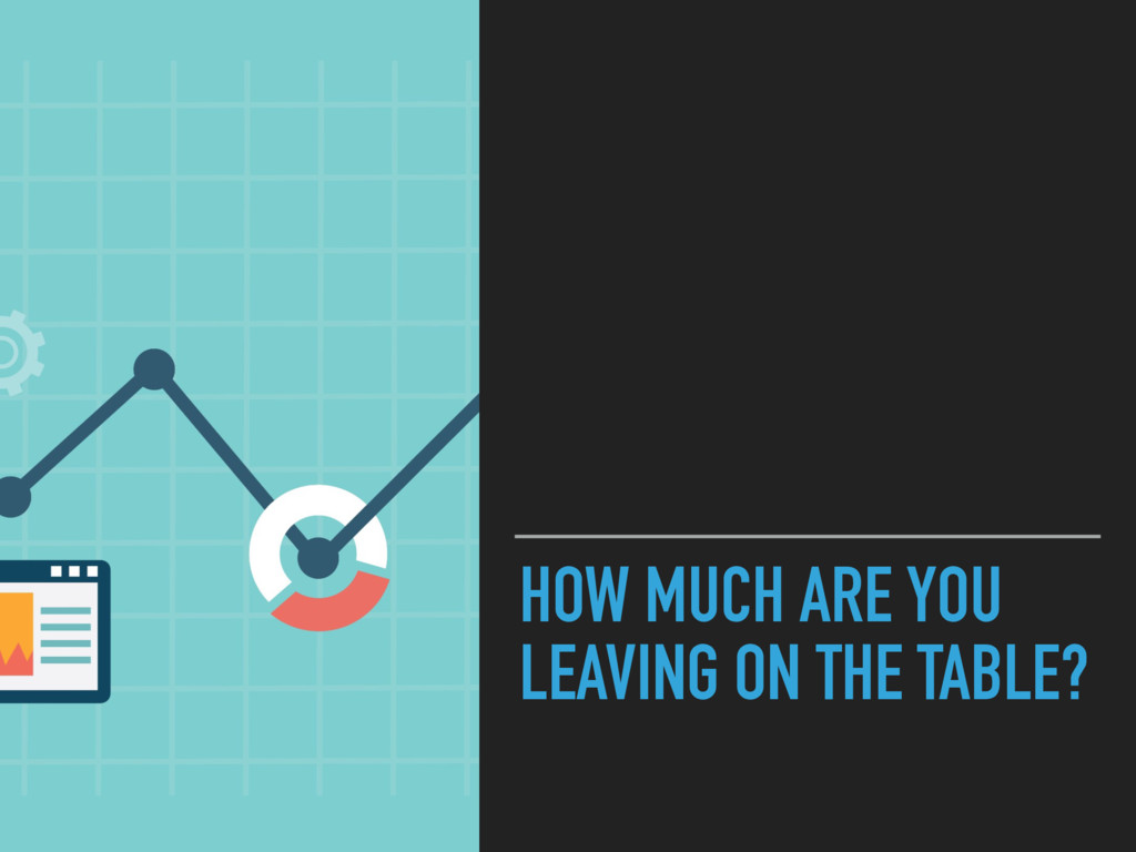 HOW MUCH ARE YOU LEAVING ON THE TABLE?