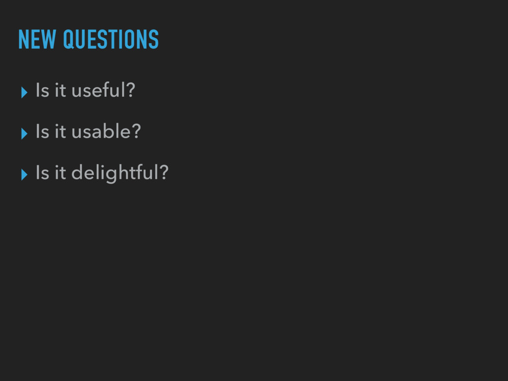 NEW QUESTIONS ▸ Is it useful? ▸ Is it usable? ▸...