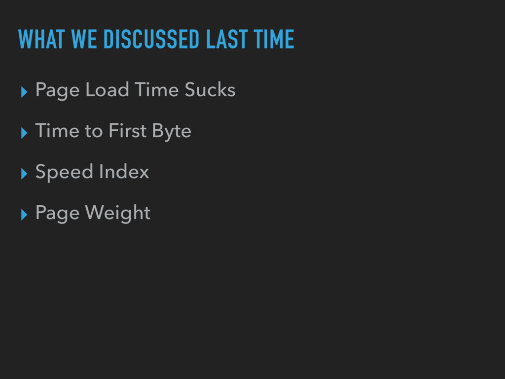 WHAT WE DISCUSSED LAST TIME ▸ Page Load Time Su...