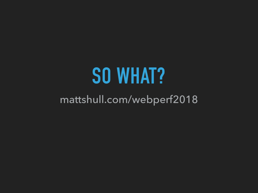 SO WHAT? mattshull.com/webperf2018
