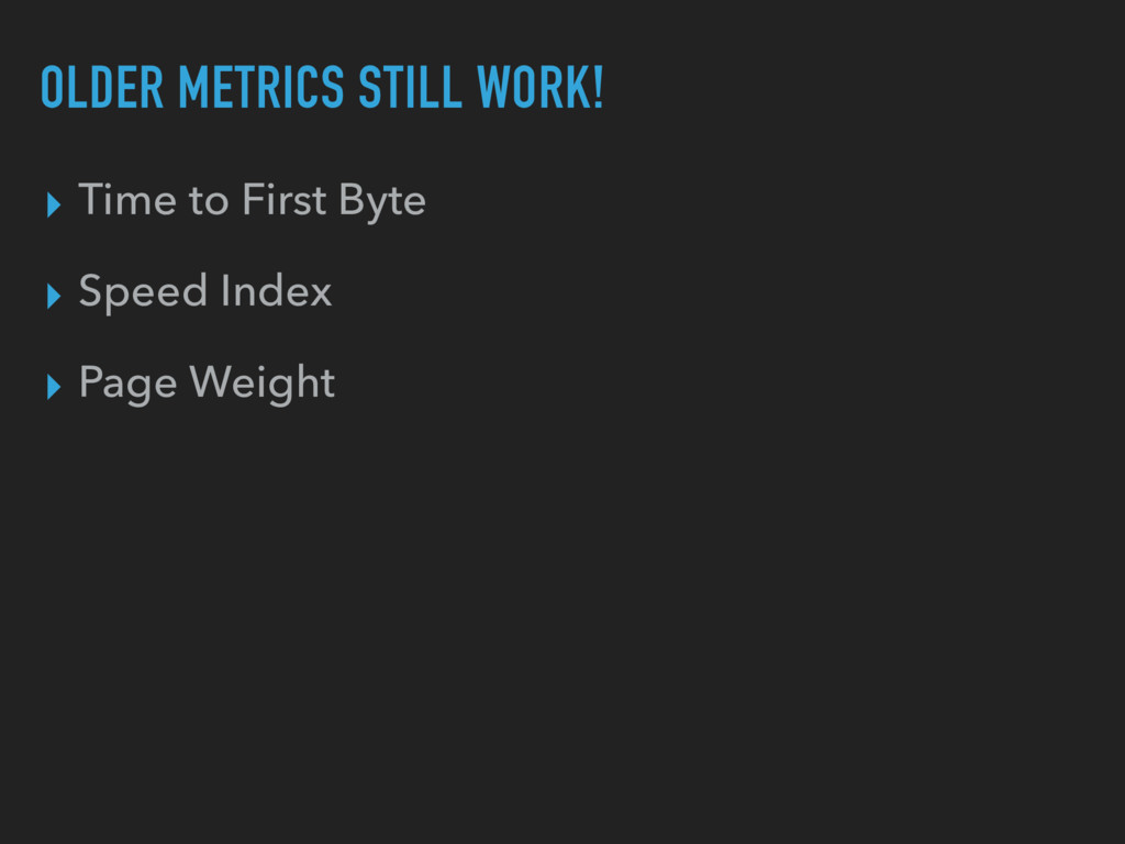 OLDER METRICS STILL WORK! ▸ Time to First Byte ...