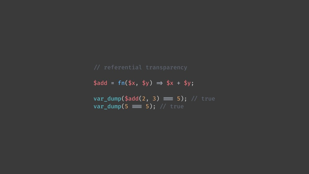 !// referential transparency $add = fn($x, $y) ...