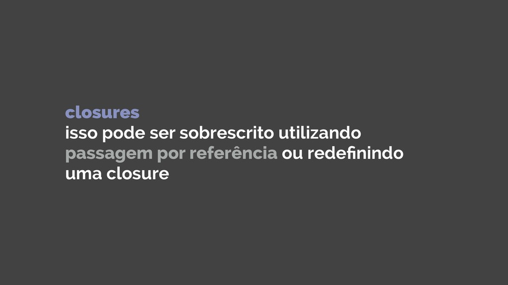 closures isso pode ser sobrescrito utilizando ...