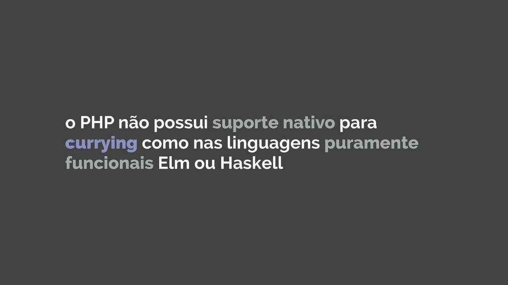 o PHP não possui suporte nativo para currying c...