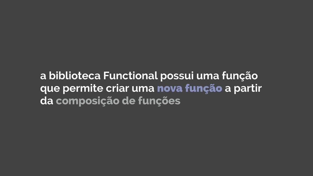 a biblioteca Functional possui uma função que p...