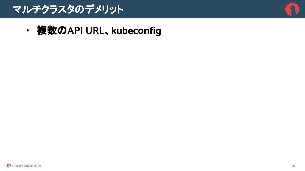 STRICTLY CONFIDENTIAL マルチクラスタ デメリット • 複数 API UR...