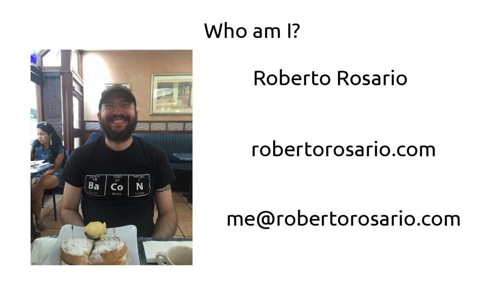 Who am I? robertorosario.com me@robertorosario....