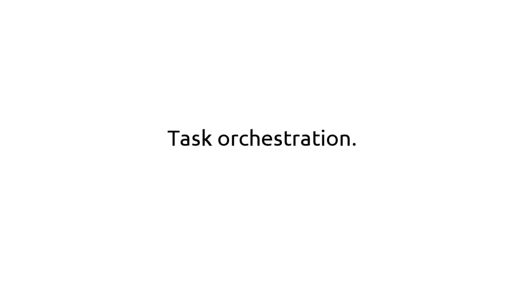 Task orchestration.