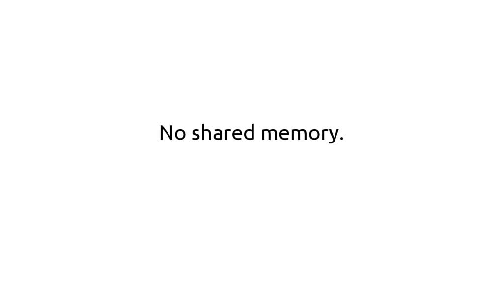 No shared memory.
