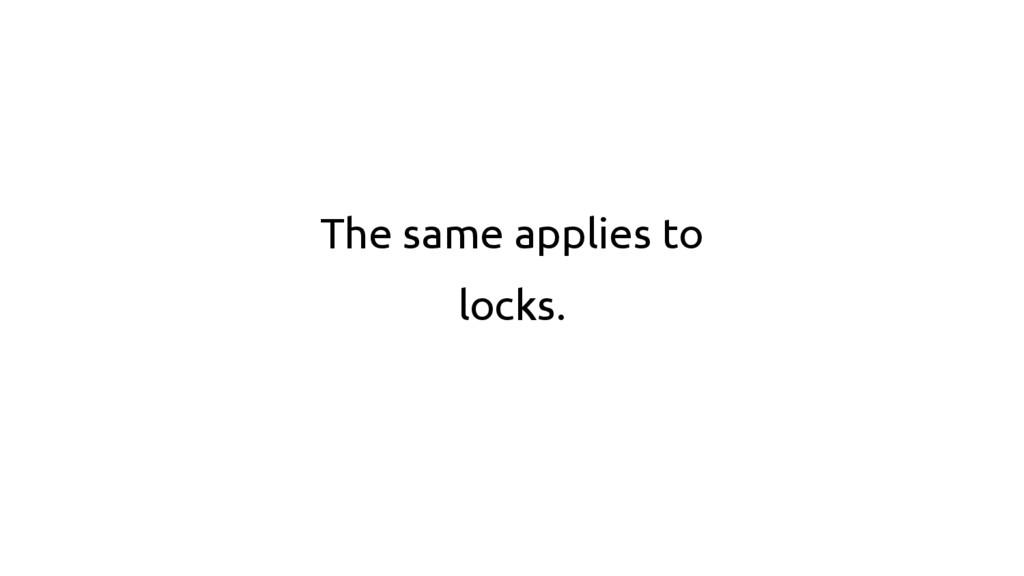 The same applies to locks.