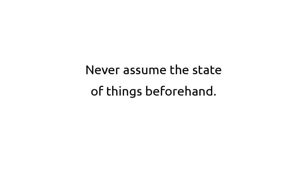 Never assume the state of things beforehand.