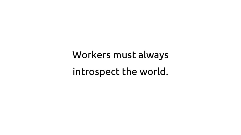 Workers must always introspect the world.