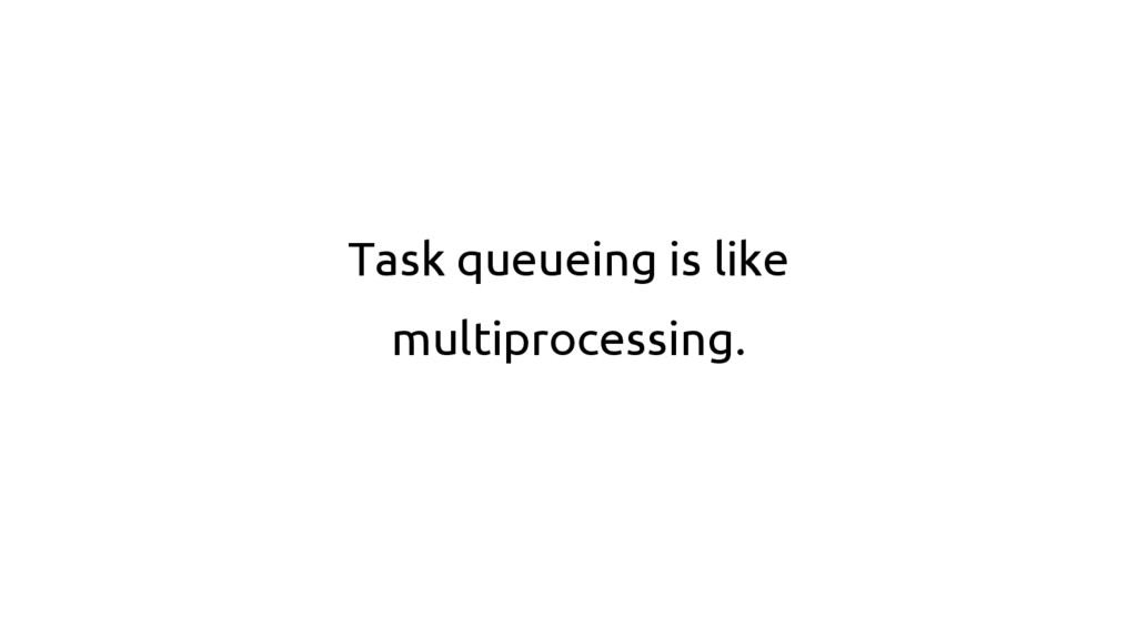 Task queueing is like multiprocessing.